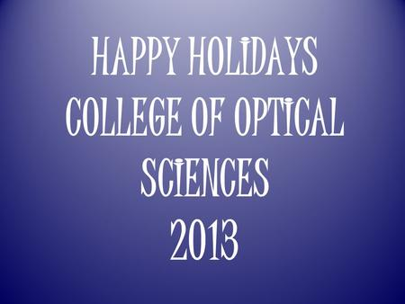 HAPPY HOLIDAYS COLLEGE OF OPTICAL SCIENCES 2013.