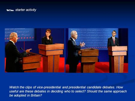  starter activity Watch the clips of vice-presidential and presidential candidate debates. How useful are these debates in deciding who to select? Should.