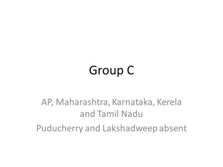 Group C AP, Maharashtra, Karnataka, Kerela and Tamil Nadu Puducherry and Lakshadweep absent.