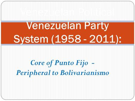 Core of Punto Fijo - Peripheral to Bolivarianismo Venezuelan Political Venezuelan Party System (1958 - 2011):
