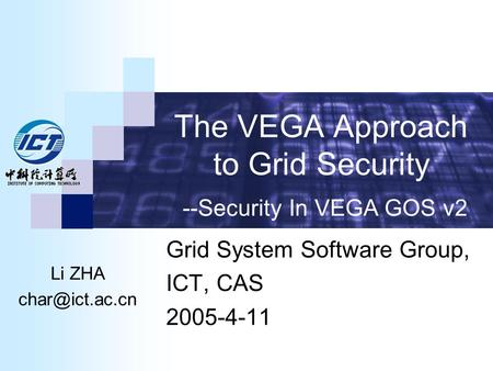 The VEGA Approach to Grid Security Grid System Software Group, ICT, CAS 2005-4-11 --Security In VEGA GOS v2 Li ZHA