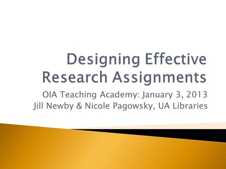 OIA Teaching Academy: January 3, 2013 Jill Newby & Nicole Pagowsky, UA Libraries.