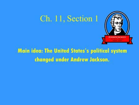 Ch. 11, Section 1 Main idea: The United States's political system changed under Andrew Jackson.