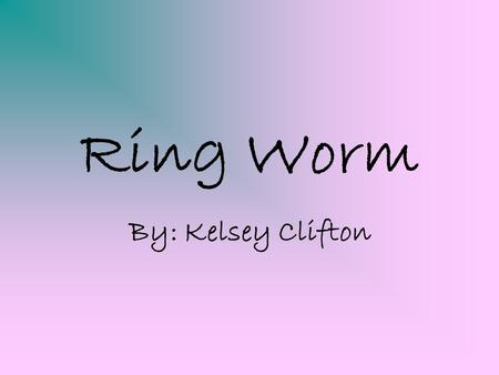 Ring Worm By: Kelsey Clifton. What is Ringworm? Ringworm, also known as Tinea, is a contagious fungal infection of the skin, and can exist anywhere.