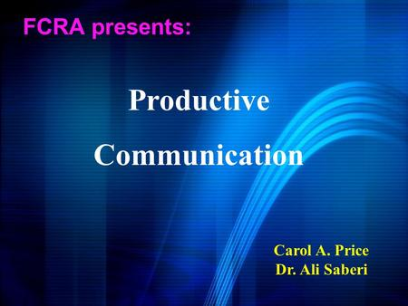 FCRA presents: Carol A. Price Dr. Ali Saberi Productive Communication.