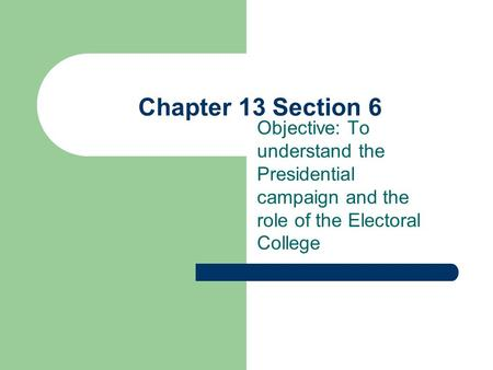 Chapter 13 Section 6 Objective: To understand the Presidential campaign and the role of the Electoral College.