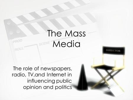 The Mass Media The role of newspapers, radio, TV,and Internet in influencing public opinion and politics.