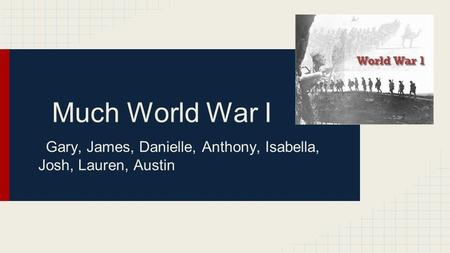 Much World War I Gary, James, Danielle, Anthony, Isabella, Josh, Lauren, Austin.