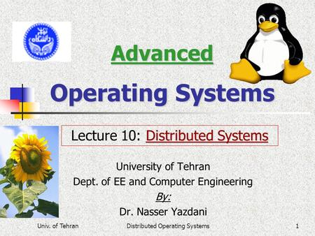 Univ. of TehranDistributed Operating Systems1 Advanced Operating Systems University of Tehran Dept. of EE and Computer Engineering By: Dr. Nasser Yazdani.