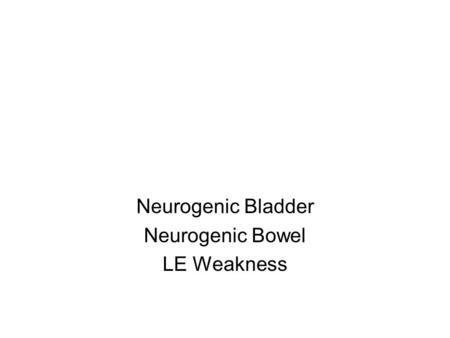 Neurogenic Bladder Neurogenic Bowel LE Weakness. Neurogenic Bladder: Spinal Cord Lesions Urge incontinence Bladder empties too quickly and too frequently.