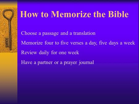 How to Memorize the Bible Choose a passage and a translation Memorize four to five verses a day, five days a week Review daily for one week Have a partner.
