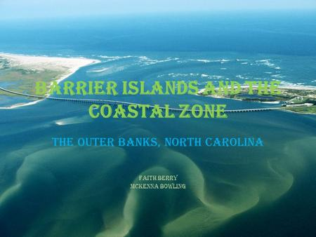 Barrier Islands and the Coastal Zone The Outer Banks, North Carolina Faith Berry McKenna Bowling.