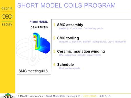 NED Project P. MANIL – CEA/IRFU/SIS – Short Model Coils meeting #18 – 25/01/2008 – slide 1/18 SHORT MODEL COILS PROGRAM SMC meeting #18 Pierre MANIL CEA/IRFU/SIS.