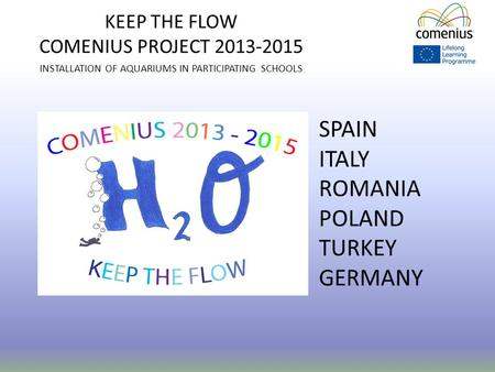 KEEP THE FLOW COMENIUS PROJECT 2013-2015 INSTALLATION OF AQUARIUMS IN PARTICIPATING SCHOOLS SPAIN ITALY ROMANIA POLAND TURKEY GERMANY.