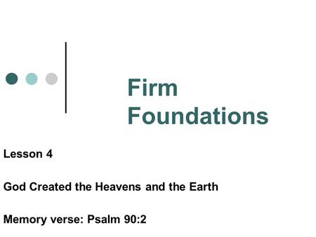 Firm Foundations Lesson 4 God Created the Heavens and the Earth Memory verse: Psalm 90:2.