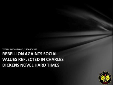 TEGUH WICAKSONO, 2250404513 REBELLION AGAINTS SOCIAL VALUES REFLECTED IN CHARLES DICKENS NOVEL HARD TIMES.