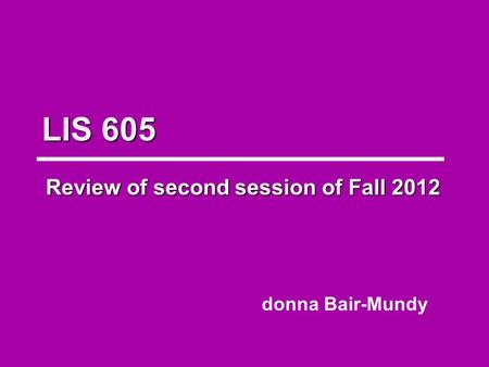 LIS 605 Review of second session of Fall 2012 donna Bair-Mundy.
