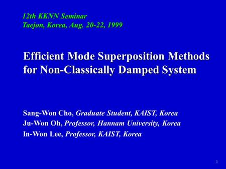 1 Efficient Mode Superposition Methods for Non-Classically Damped System Sang-Won Cho, Graduate Student, KAIST, Korea Ju-Won Oh, Professor, Hannam University,