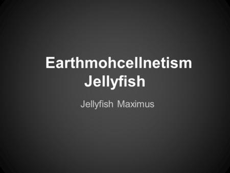 Earthmohcellnetism Jellyfish Jellyfish Maximus. Where was it found? It was found in it's natural habitat, the marine aquatic biome. It generally lives.