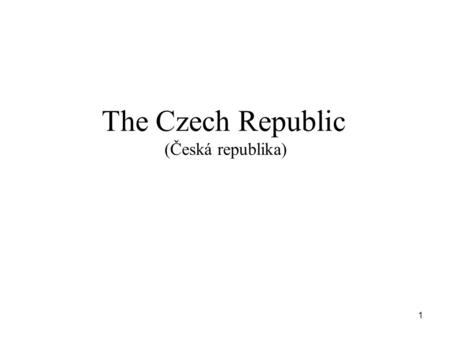 The Czech Republic (Česká republika) 1. The Czech Republic Location and neighbouring countries The area and population Three parts of our country Landscape.