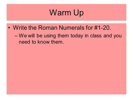 Warm Up Write the Roman Numerals for #1-20. –We will be using them today in class and you need to know them.