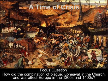 A Time of Crisis Focus Question How did the combination of plague, upheaval in the Church, and war affect Europe in the 1300s and 1400s?