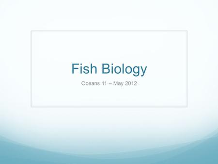 Fish Biology Oceans 11 – May 2012. Fish Distribution Most of the world's fishes are continental – they live either as part of the freshwater systems on.