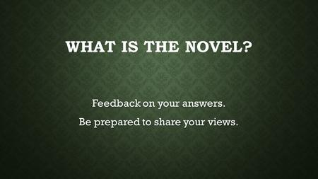 WHAT IS THE NOVEL? Feedback on your answers. Be prepared to share your views.