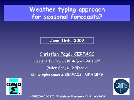 June 16th, 2009 Christian Pagé, CERFACS Laurent Terray, CERFACS - URA 1875 Julien Boé, U California Christophe Cassou, CERFACS - URA 1875 Weather typing.
