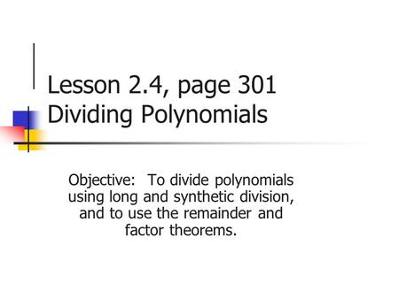 Lesson 2.4, page 301 Dividing Polynomials Objective: To divide polynomials using long and synthetic division, and to use the remainder and factor theorems.