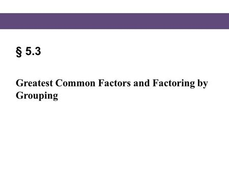 § 5.3 Greatest Common Factors and Factoring by Grouping.