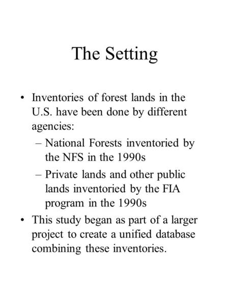 The Setting Inventories of forest lands in the U.S. have been done by different agencies: –National Forests inventoried by the NFS in the 1990s –Private.