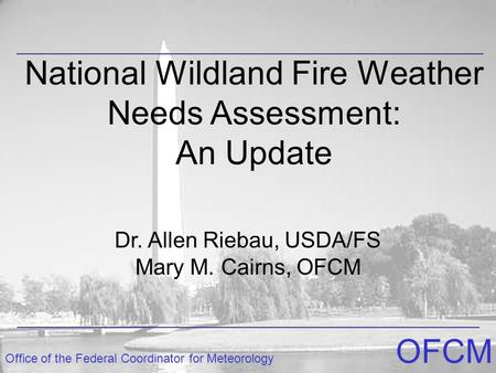 Office of the Federal Coordinator for Meteorology OFCM National Wildland Fire Weather Needs Assessment: An Update Dr. Allen Riebau, USDA/FS Mary M. Cairns,