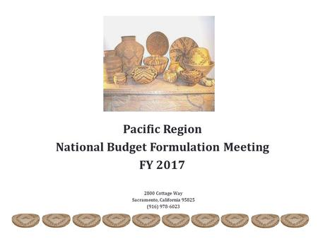 2800 Cottage Way Sacramento, California 95825 (916) 978-6023 Pacific Region National Budget Formulation Meeting FY 2017.