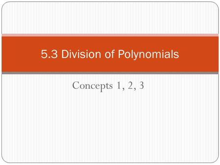 Concepts 1, 2, 3 5.3 Division of Polynomials. 5.3.1 Division by a Monomial Example: