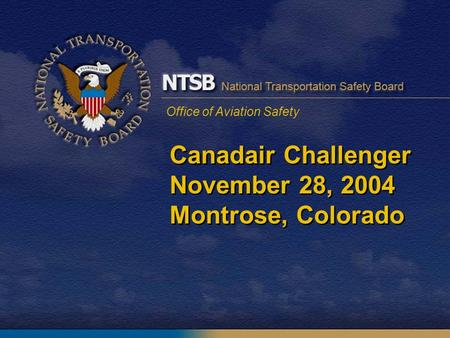 Office of Aviation Safety Canadair Challenger November 28, 2004 Montrose, Colorado.