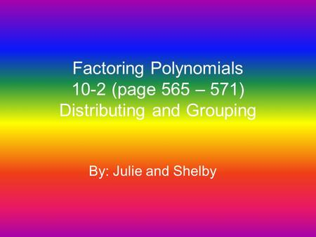 Factoring Polynomials 10-2 (page 565 – 571) Distributing and Grouping