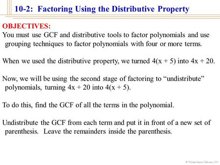 © William James Calhoun, 2001 10-2: Factoring Using the Distributive Property OBJECTIVES: You must use GCF and distributive tools to factor polynomials.