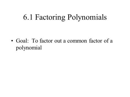 6.1 Factoring Polynomials Goal: To factor out a common factor of a polynomial.