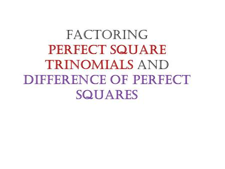 Factoring Perfect Square Trinomials and Difference of Perfect Squares.