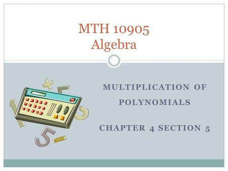 MULTIPLICATION OF POLYNOMIALS CHAPTER 4 SECTION 5 MTH 10905 Algebra.