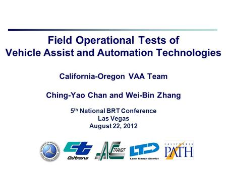 Field Operational Tests of Vehicle Assist and Automation Technologies California-Oregon VAA Team Ching-Yao Chan and Wei-Bin Zhang 5 th National BRT Conference.