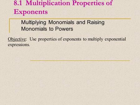 8.1 Multiplication Properties of Exponents Multiplying Monomials and Raising Monomials to Powers Objective: Use properties of exponents to multiply exponential.
