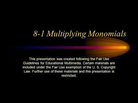 8-1 Multiplying Monomials This presentation was created following the Fair Use Guidelines for Educational Multimedia. Certain materials are included under.
