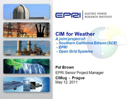 CIM for Weather A joint project of: - Southern California Edison (SCE) - EPRI - Open Grid Systems Pat Brown EPRI Senior Project Manager CIMug - Prague.