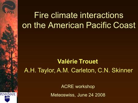 Fire climate interactions on the American Pacific Coast ACRE workshop Meteoswiss, June 24 2008 Valérie Trouet A.H. Taylor, A.M. Carleton, C.N. Skinner.