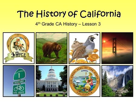 The History of California 4 th Grade CA History – Lesson 3.