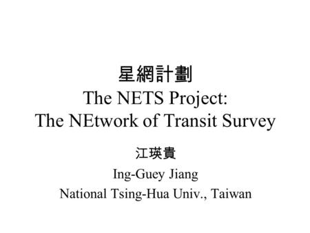 星網計劃 The NETS Project: The NEtwork of Transit Survey 江瑛貴 Ing-Guey Jiang National Tsing-Hua Univ., Taiwan.
