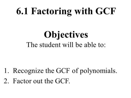 6.1 Factoring with GCF Objectives The student will be able to: 1. Recognize the GCF of polynomials. 2. Factor out the GCF.