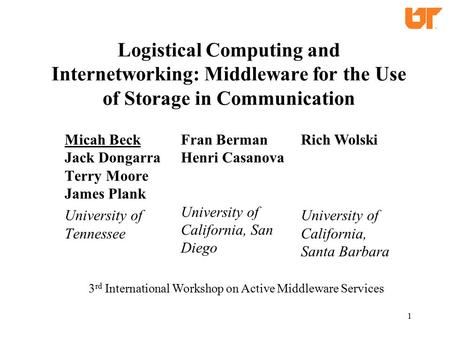 1 Logistical Computing and Internetworking: Middleware for the Use of Storage in Communication Micah Beck Jack Dongarra Terry Moore James Plank University.